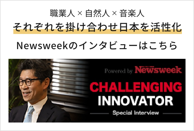 職業人×自然人×音楽人 それぞれを掛け合わせ日本を活性化 Newsweekのインタビューはこちら